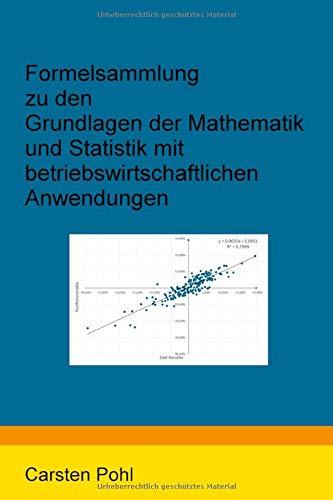 Formelsammlung zu den Grundlagen der Mathematik und Statistik mit betriebswirtschaftlichen Anwendungen