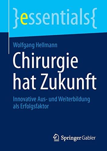 Chirurgie hat Zukunft: Innovative Aus- und Weiterbildung als Erfolgsfaktor (essentials) (German Edit