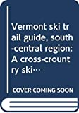 Vermont ski trail guide, south-central region: A cross-crountry skier s guide to trails in the Green Mountains of south-central Vermont