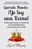 Querido Mundo: ¡Yo Soy una Reina! (Libro de ejercicios para sanar y edificar la autoestima, el amor propio y la autoimagen): 11 días para sanar y ... vida (Autoestima, amor propio y autoimagen)