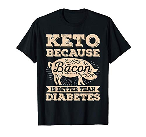 Ketogenic Diet Keto Because Bacon Is Better Than Diabetes T-Shirt