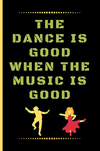 THE DANCE IS GOOD WHEN THE MUSIC IS GOOD: Funny Dancing Quote Dot Grid Journal / Notebook to write in 120 Pages (6\ X 9\)