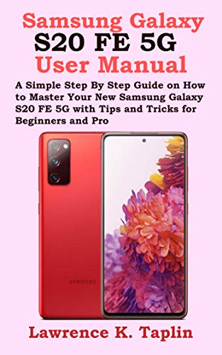 Samsung Galaxy S20 FE 5G User Manual: A Simple Step By Step Guide on How to Master Your New Samsung Galaxy S20 FE 5G with Tips and Tricks for Beginners and Pro (English Edition)