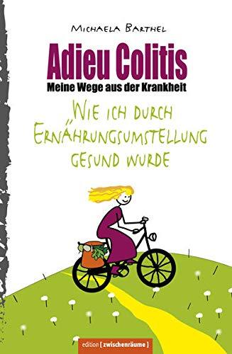 Adieu Colitis – Wirksame Wege aus der Krankheit – Ratgeber zur Selbsthilfe bei Colitis ulcerosa...
