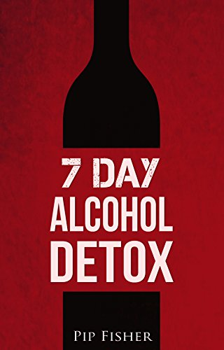7 Day Home Alcohol Detox: How to run your own home alcohol detox and quit drinking today