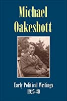 Michael Oakeshott: Early Political Writings 1925-30: A discussion of some matters preliminary to the study of political philosophy' and 'The philosophical approach to politics (Michael Oakeshott Selected Writings)