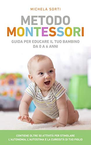 Metodo Montessori : Guida per educare il tuo bambino da 0 a 6 anni. Contiene oltre 50 attività per stimolare l'autonomia, l'autostima e la curiosità di tuo figlio.