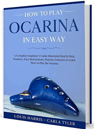 How to Play Ocarina in Easy Way: Learn How to Play Ocarina in Easy Way by this Complete beginner's Illustrated Guide!Basics, Features, Easy Instructions (English Edition)