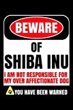 Beware of Shiba Inu I Am Not Responsible For My Over Affectionate Dog You Have Been Warned: Shiba Inu Journal Notebook