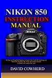 Nikon 850 Instructional Manual: An Easy and Simplified Beginner to Expert User Guide for mastering your Nikon 850...