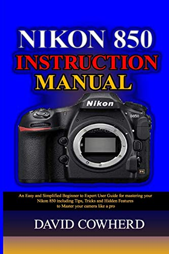 Nikon 850 Instructional Manual: An Easy and Simplified Beginner to Expert User Guide for mastering your Nikon 850 including Tips, Tricks and Hidden Features to Master your camera like a pro