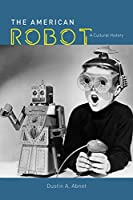 The American Robot: A Cultural History Front Cover