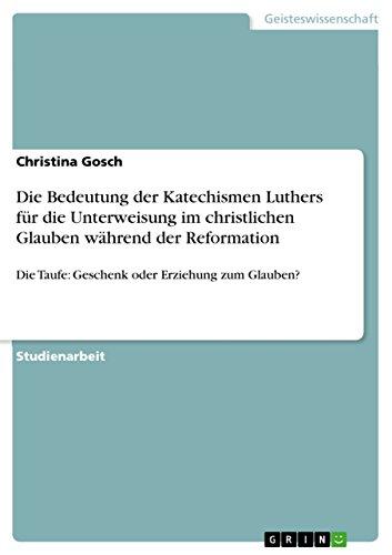 Die Bedeutung der Katechismen Luthers für die Unterweisung im christlichen Glauben während der Reformation: Die Taufe: Geschenk oder Erziehung zum Glauben?