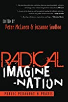 Radical Imagine-Nation: Public Pedagogy & Praxis (Education and Struggle: Narrative Dialogue, and the Political Production of Meaning)