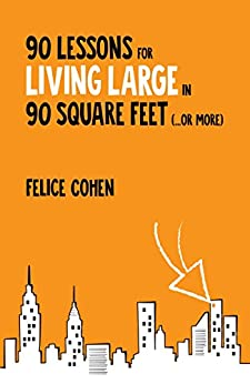90 Lessons for Living Large in 90 Square Feet (...or more) by [Felice Cohen]