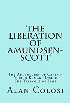 [ALAN COLOSI]のTHE LIBERATION OF AMUNDSEN-SCOTT (First Edition): The Adventures of Captain Yuriko Kumage Inside The Triangle of Time (English Edition)