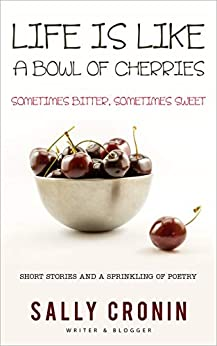 Life is Like a Bowl of Cherries: Sometimes Bitter, Sometimes Sweet by [Sally Cronin]