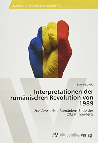 Interpretationen der rumänischen Revolution von 1989: Zur Geschichte Rumäniens Ende des 20.Jahrhunderts