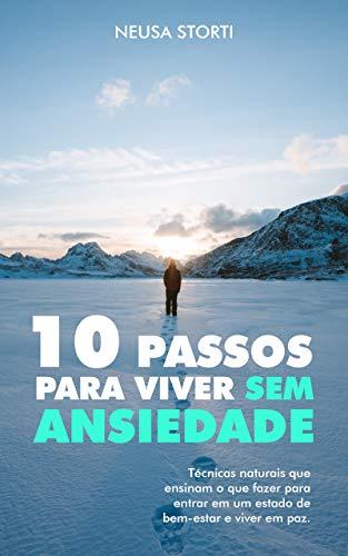 10 Passos para viver SEM ANSIEDADE: Técnicas naturais que ensinam o que fazer para entrar em um estado de bem-estar e viver em paz.