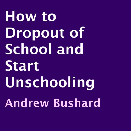 How to Drop Out of School and Start Unschooling audiobook cover art