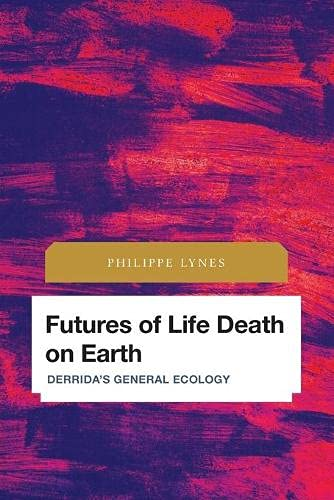 Futures of Life Death on Earth: Derrida's General Ecology (Future Perfect: Images of the Time to Come in Philosophy, Politics and Cultural Studies)