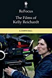 Hall, D: Refocus: the Films of Kelly Reichardt (Refocus: The American Directors) - E. Dawn Hall