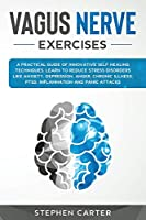 Vagus Nerve Exercises: A practical guide of innovative self-healing techniques. Learn how to reduce stress disorders like anxiety, depression, anger, chronic illness, ptsd, inflammation and panic attacks.