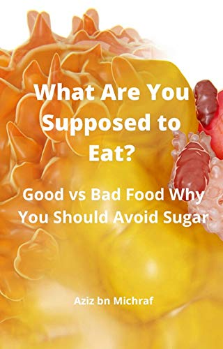 What Are You Supposed to Eat?: Good vs Bad Food Why You Should Avoid Sugar (English Edition)
