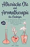 Ätherische Öle und Aromatherapie für Einsteiger: Wie Sie Ätherische Öle anwenden können, um das Immunsystem zu stärken, Hormone natürlich zu regulieren und gesund abzunehmen. Inkl. über 150 Rezepte