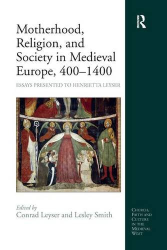 Motherhood, Religion, and Society in Medieval Europe, 400–1400: Essays Presented to Henrietta Leyser (Church, Faith and Culture in the Medieval West)