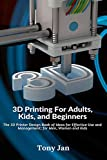 3D Printing For Adults, Kids and Beginners: The 3D Printer Design Book of Ideas for Effective Use and Management; for Men, Women and Kids