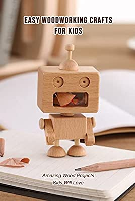 Easy Woodworking Crafts for Kids: Amazing Wood Projects Kids Will Love: Gifts for Kids