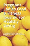 Pregnant Ladies Food & Fitness Journal For Healthy Living: A Log Book For The Expectant Mothers To Track Their Pregnancy Cravings