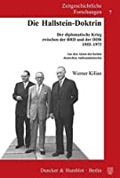 Die Hallstein-Doktrin: Der diplomatische Krieg zwischen der BRD und der DDR 1955-1973. Aus den Akten der beiden deutschen Aussenministerien