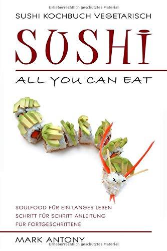 SUSHI KOCHBUCH VEGETARISCH. Sushi all you can eat. Schritt für Schritt Anleitung für Fortgeschrittene. Soulfood für ein langes Leben.