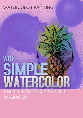 With Simple Watercolor, Find Out How To Explore Your Imagination (English Edition)