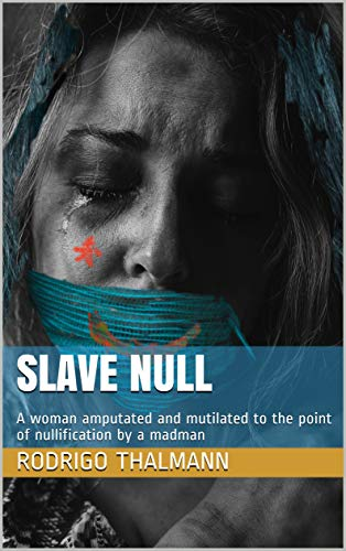 Slave Null: A woman amputated and mutilated to the point of nullification by a madman (English Edition)