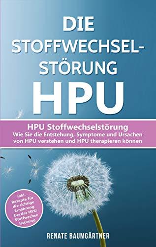 Die Stoffwechselstörung HPU: HPU Stoffwechselstörung - Wie Sie die Entstehung, Symptome und Ursachen von HPU verstehen und HPU therapieren können (HPU Buch 1)