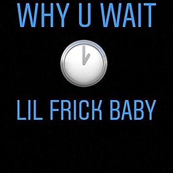 Why U Wait