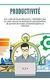 Productivité : Les 7 lois de la productivité : Multipliez par 10 votre succès en matière de concentration,...