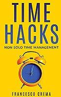 Time Hacks: Non solo time management. Impara a gestire il tuo tempo al meglio e libera la giornata automatizzando le operazioni più ripetitive.