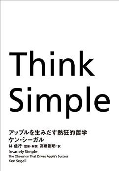 [ケン・ シーガル, 高橋 則明, 林 信行]のThink Simple ―アップルを生みだす熱狂的哲学