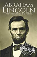 Abraham Lincoln: A Life from Beginning to End (Biographies of US Presidents)