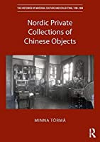 Nordic Private Collections of Chinese Objects (The Histories of Material Culture and Collecting, 1700-1950)