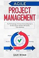 Agile Project Management: Methodology. A Comprehensive Beginner's Guide to Scrum, Kanban, XP, Crystal, FDD, DSDM