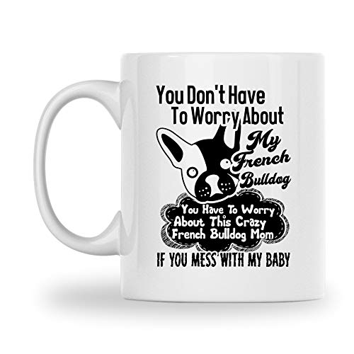 You Don't Have To Worry About My French Bulldog White Coffee Mug, French Bulldog Porcelain Teacup, Novelty French Bulldog Pottery Coffee Mug, Funny French Bulldog Travel Ceramic Mug 11 Oz.