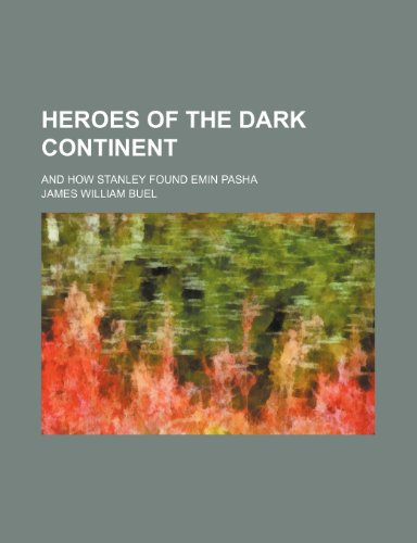 Heroes of the Dark Continent; And How Stanley Found Emin Pasha