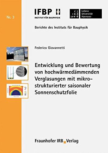 Entwicklung und Bewertung von hochwärmedämmenden Verglasungen mit mikrostrukturierter saisonaler Sonnenschutzfolie. (Berichte des Instituts für Bauphysik der Leibniz Universität Hannover)