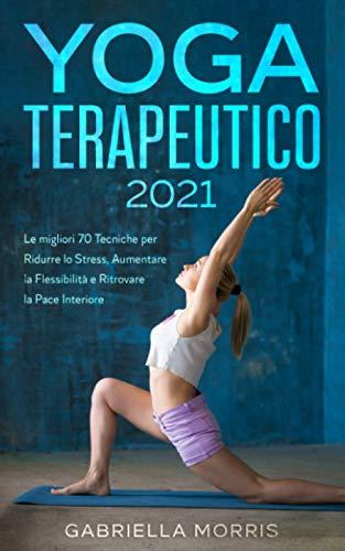 Yoga Terapeutico 2021: Le Migliori 70 tecniche efficaci per Ridurre Lo Stress,Migliorare Il Sonno e Prevenire Dolori Muscolari, Anche per Principianti
