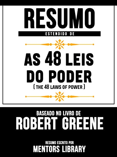 Resumo Estendido De As 48 Leis Do Poder (The 48 Laws Of Power) - Baseado No Livro De Robert Greene